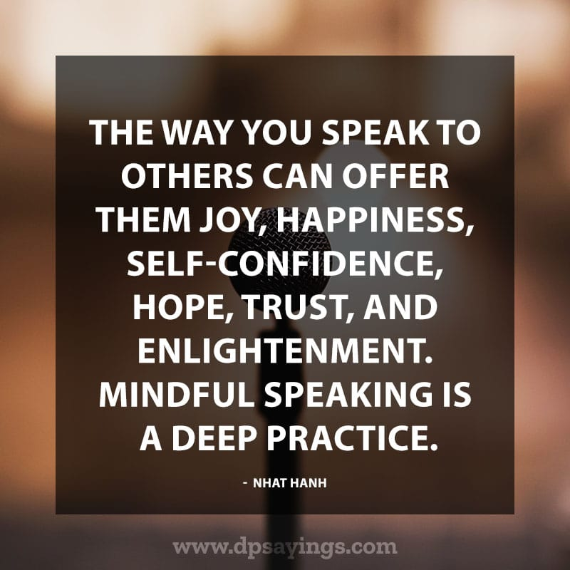 "Confidence Quotes And Sayings 44 ""The way you speak to others can offer them joy, happiness, self-confidence, hope, trust, and enlightenment. Mindful speaking is a deep practice."" — Nhat Hanh"