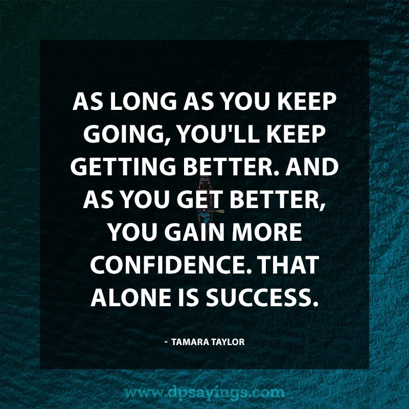 "Confidence Quotes And Sayings 48 ""As long as you keep going, you'll keep getting better. And as you get better, you gain more confidence. That alone is success."" – Tamara Taylor"