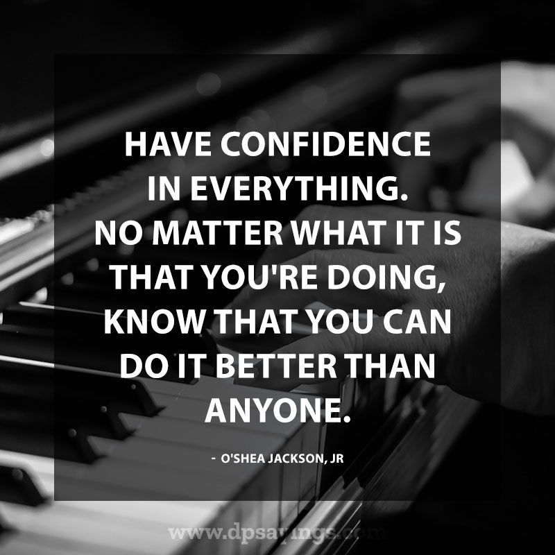 "Confidence Quotes And Sayings 52 ""Have confidence in everything. No matter what it is that you're doing, know that you can do it better than anyone."" – O'Shea Jackson, Jr."