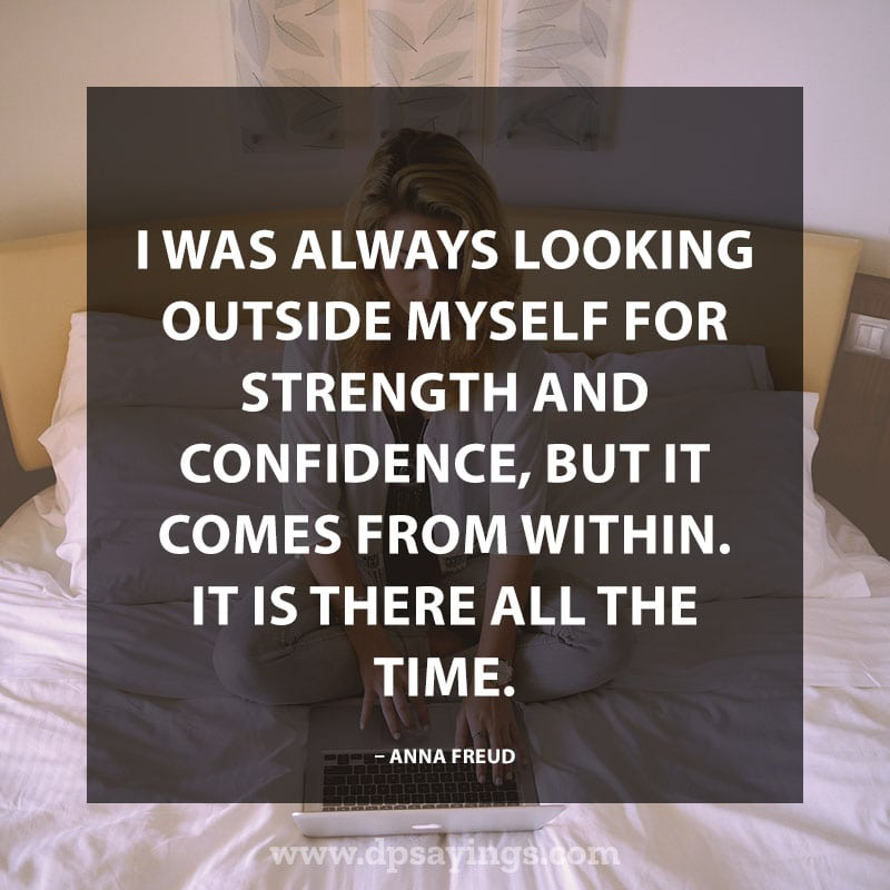 "Confidence Quotes And Sayings 56 ""I was always looking outside myself for strength and confidence, but it comes from within. It is there all the time."" – Anna Freud"
