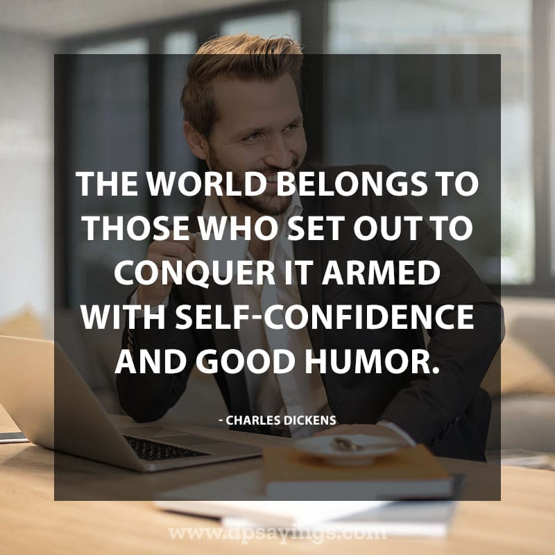 """Confidence Quotes And Sayings 60 """"The world belongs to those who set out to conquer it armed with self-confidence and good humor."""" – Charles Dickens"""