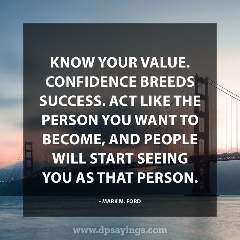 "Confidence Quotes And Sayings 64 ""Know your value. Confidence breeds success. Act like the person you want to become, and people will start seeing you as that person."" – Mark M. Ford"