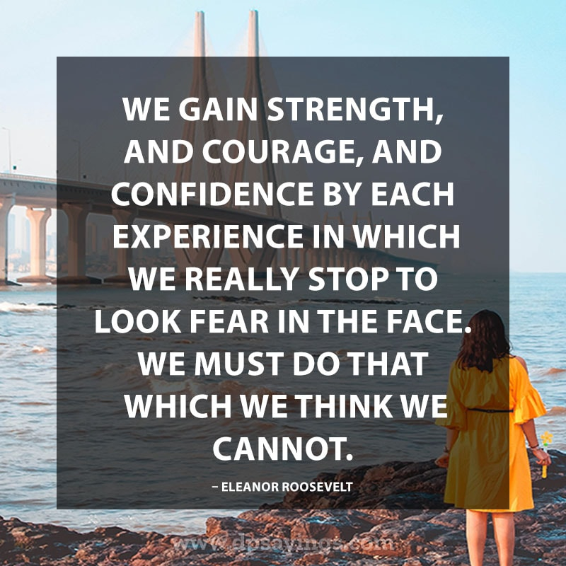 "Confidence Quotes And Sayings 68 ""We gain strength, and courage, and confidence by each experience in which we really stop to look fear in the face… we must do that which we think we cannot."" – Eleanor Roosevelt"