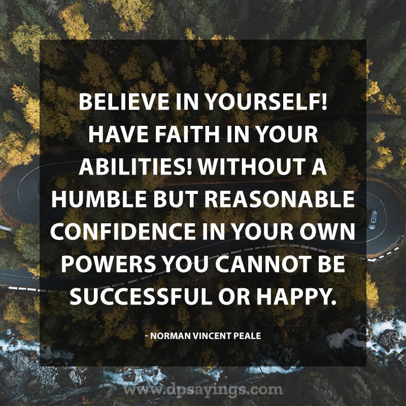 "Confidence Quotes 72 ""Believe in yourself! Have faith in your abilities! Without a humble but reasonable confidence in your own powers you cannot be successful or happy."" – Norman Vincent Pealet"