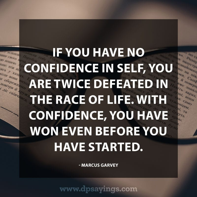 "Confidence Quotes 76 ""If you have no confidence in self, you are twice defeated in the race of life. With confidence, you have won even before you have started."" – Marcus Garvey"
