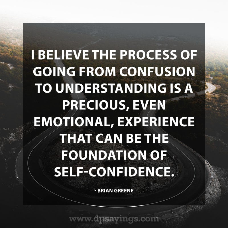 "Inspiring Confidence Quotes And Sayings 8 ""I believe the process of going from confusion to understanding is a precious, even emotional, experience that can be the foundation of self-confidence."" - Brian Greene"