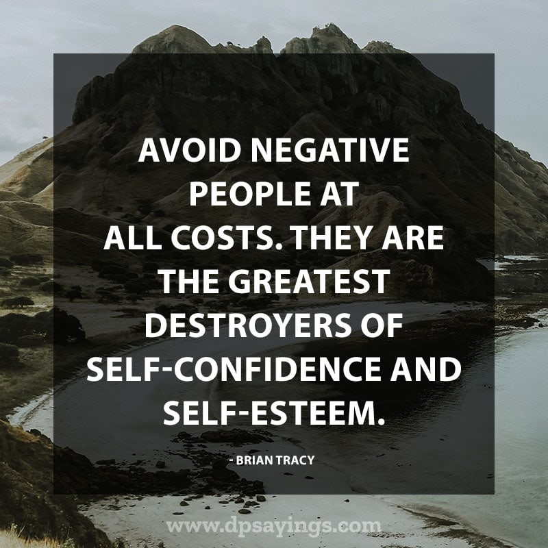"""Confidence Quotes 80 """"Avoid negative people at all costs. They are the greatest destroyers of self-confidence and self-esteem."""" – Brian Tracy"""