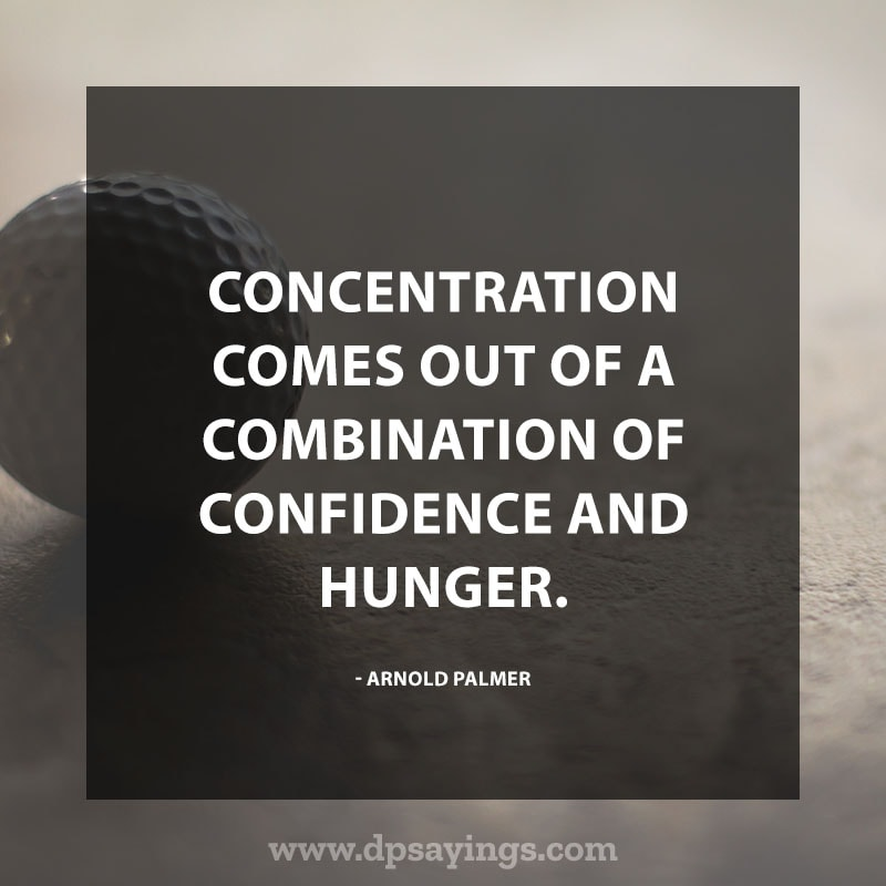 "Confidence Quotes 90 ""Concentration comes out of a combination of confidence and hunger."" – Arnold Palmer"