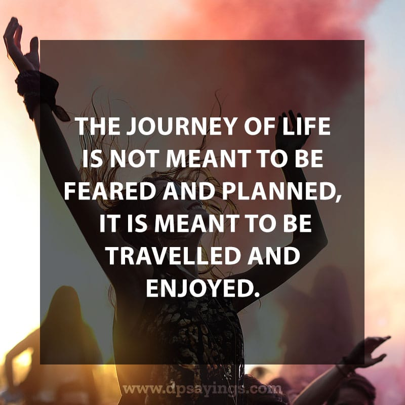 "life is a journey quotes and sayings 12 ""The journey of life is not meant to be feared and planned; It is meant to be travelled and enjoyed."""