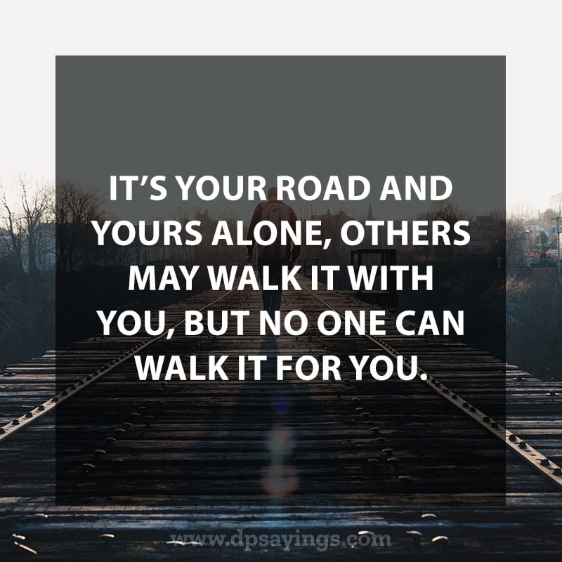 "life is a journey quotes and sayings 16 ""It's your road and yours alone, others may walk it with you, but no one can walk it for you."""