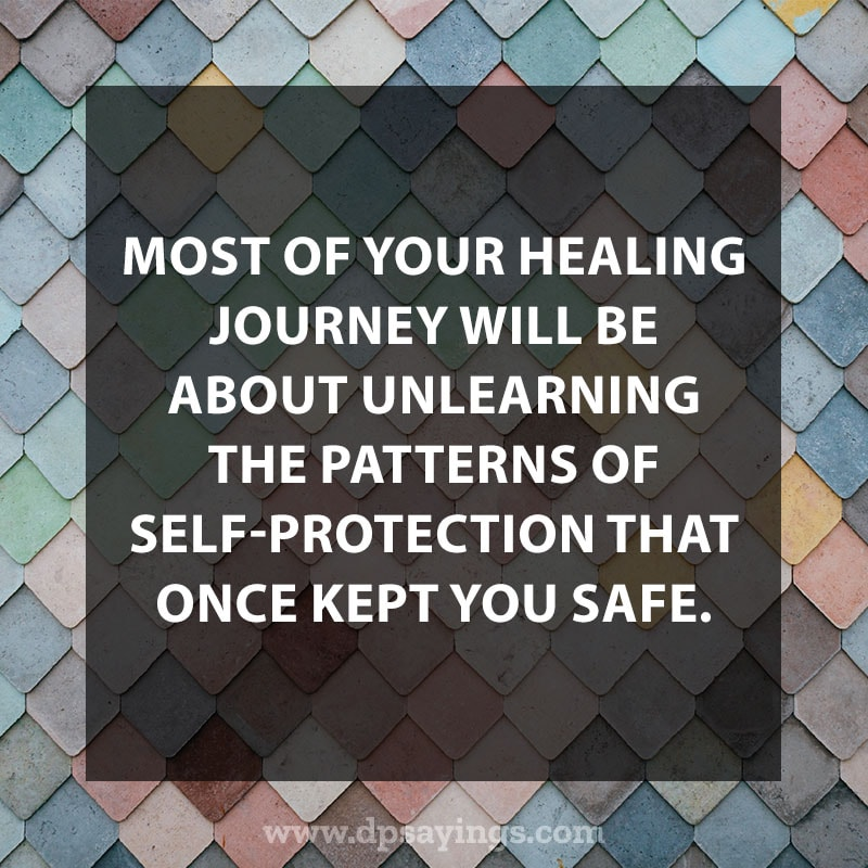 "life is a journey quotes and sayings 24 ""Most of your healing journey will be about unlearning the patterns of self-protection that once kept you safe."""
