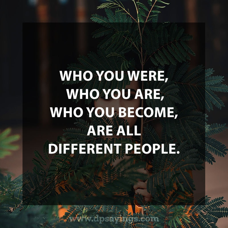 "life is a journey quotes 36 ""Who you were, who you are, and who you become, are all different people."""