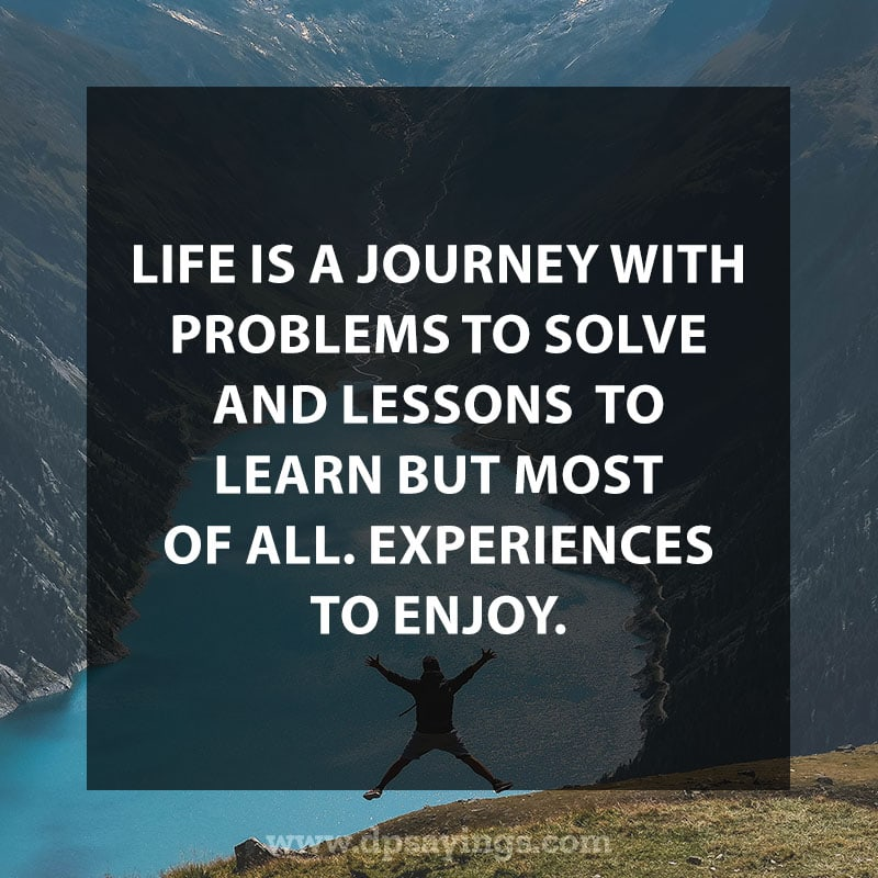 "life is a journey quotes and sayings 4 ""Life is a journey with problems to solve and lessons to learn but most of all. Experiences to enjoy."""