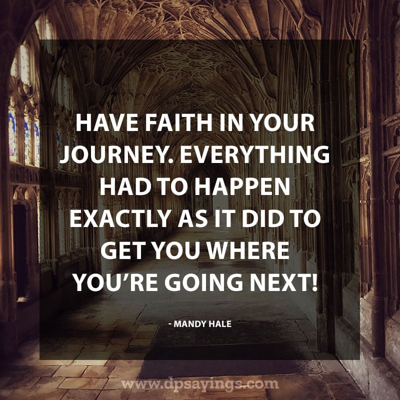 "life is a journey quotes 40 ""Have faith in your journey. Everything had to happen exactly as it did to get you where you're going next!"" – Mandy Hale"