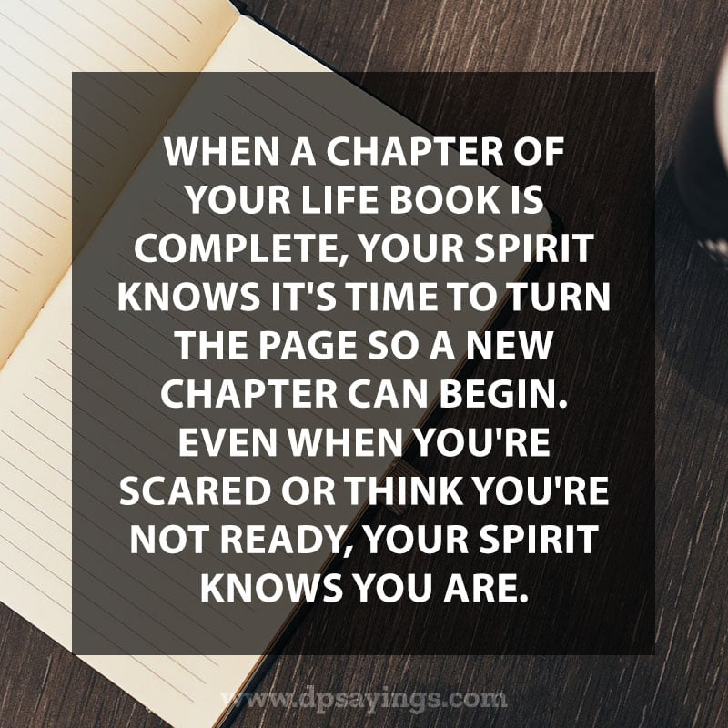 """When a chapter of your Life Book is complete, your spirit knows it's time to turn the page so a new chapter can begin. Even when you're scared or think you're not ready, your spirit knows you are."""