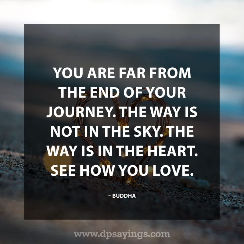 "life is a journey sayings 55 ""You are far from the end of your journey. The way is not in the sky. The way is in the heart. See how you love."" – Buddha"