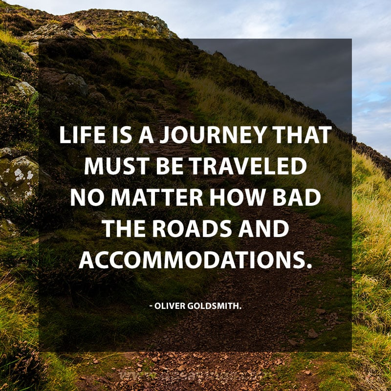 """Life is a journey that must be traveled no matter how bad the roads and accommodations."" – Oliver Goldsmith"