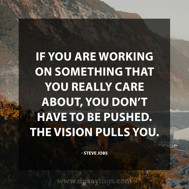"Daily life quotes 20 ""If you are working on something that you really care about, you don't have to be pushed. The vision pulls you."" -Steve Jobs"