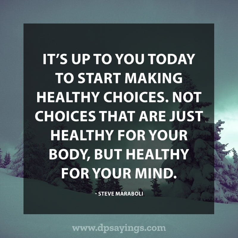 "Daily life quotes 32 ""It's up to you today to start making healthy choices. Not choices that are just healthy for your body, but healthy for your mind."" – Steve Maraboli"