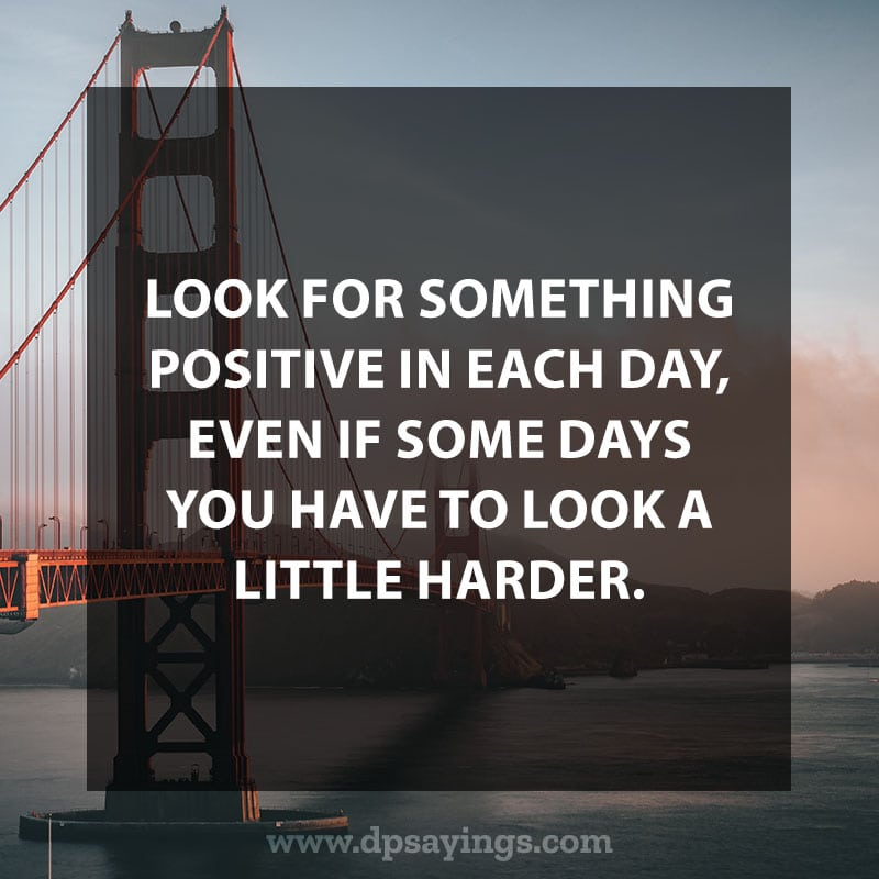 "Daily life quotes 40 ""Look for something positive in each day, even if some days you have to look a little harder."""