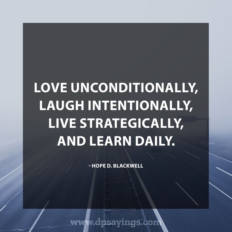 "Daily life quotes 44 ""Love unconditionally, laugh intentionally, live strategically, and learn daily."" – Hope D. blackwell"