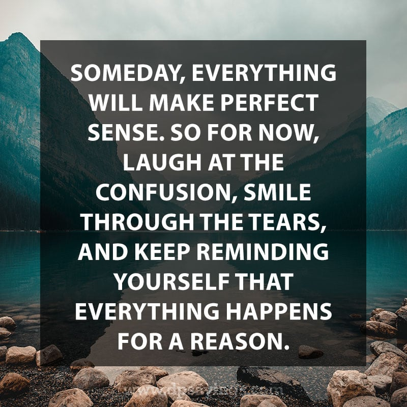 "Daily life quotes 8 ""Someday, everything will make perfect sense. So for now, laugh at the confusion, smile through the tears, and keep reminding yourself that everything happens for a reason."""