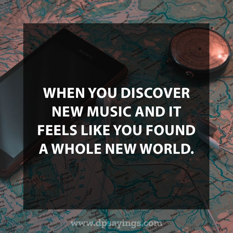 "great music quotes and sayings 100 ""When you discover new music and it feels like you found a whole new world."""