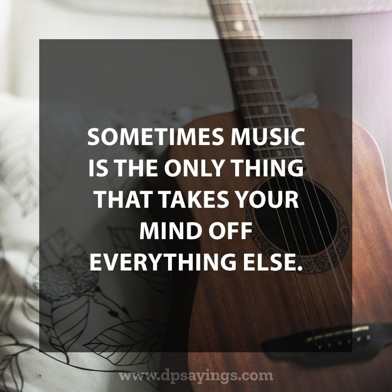 "great music quotes and sayings 105 ""Sometimes music is the only thing that takes your mind off everything else."""