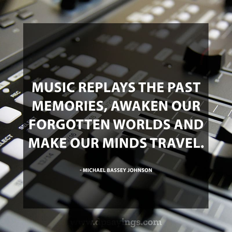 "great music quotes and sayings 65 ""Music replays the past memories, awaken our forgotten worlds and make our minds travel."" ― Michael Bassey Johnson"