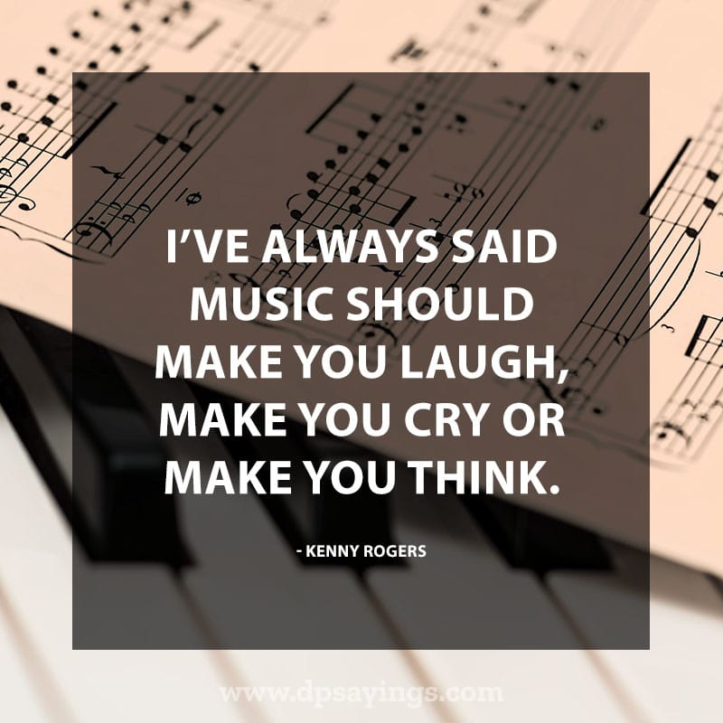 "great music quotes and sayings 75 ""I've always said music should make you laugh, make you cry or make you think."" – Kenny Rogers"