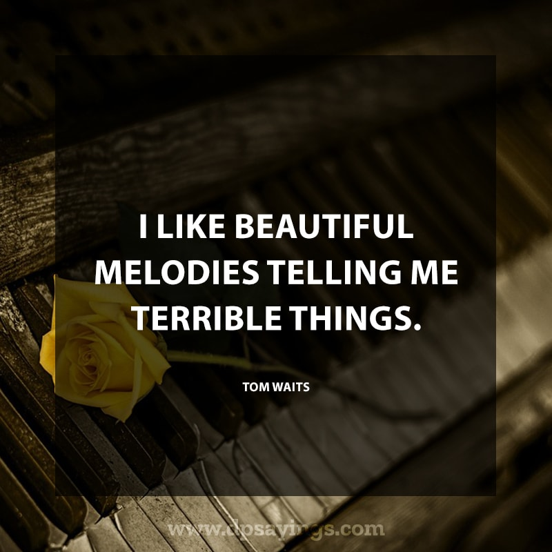 "great music quotes and sayings 95 ""I like beautiful melodies telling me terrible things."" – Tom Waits"