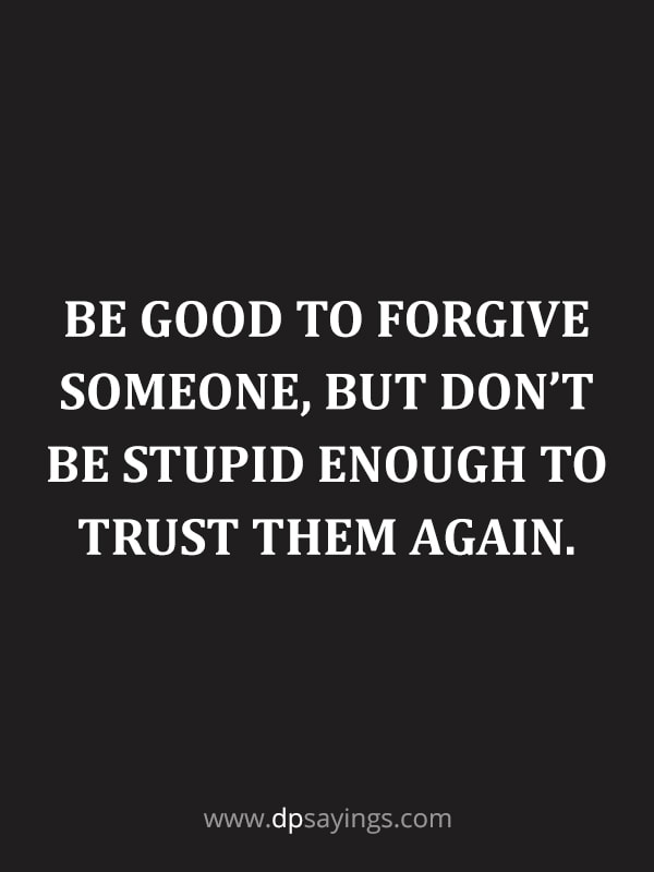 "Forgiveness Quotes And Sayings 12 ""Be good to forgive someone, but don't be stupid enough to trust them again."""
