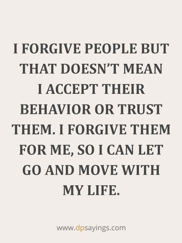 "Forgiveness Quotes And Sayings 16 ""I forgive people but that doesn't mean I accept their behavior or trust them. I forgive them for me, so I can let go and move with my life."""
