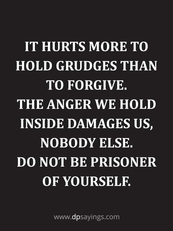 "Forgiveness Quotes And Sayings 28 ""It hurts more to hold grudges than to forgive. The anger we hold inside damages us, nobody else. Do not be prisoner of yourself."""