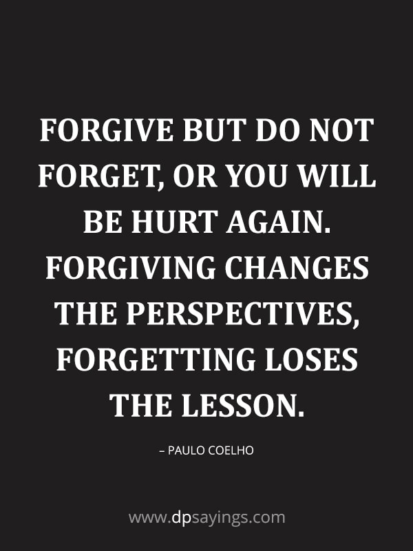 "Forgiveness Quotes And Sayings 52 ""Forgive but do not forget, or you will be hurt again. Forgiving changes the perspectives, forgetting loses the lesson."" – Paulo Coelho"