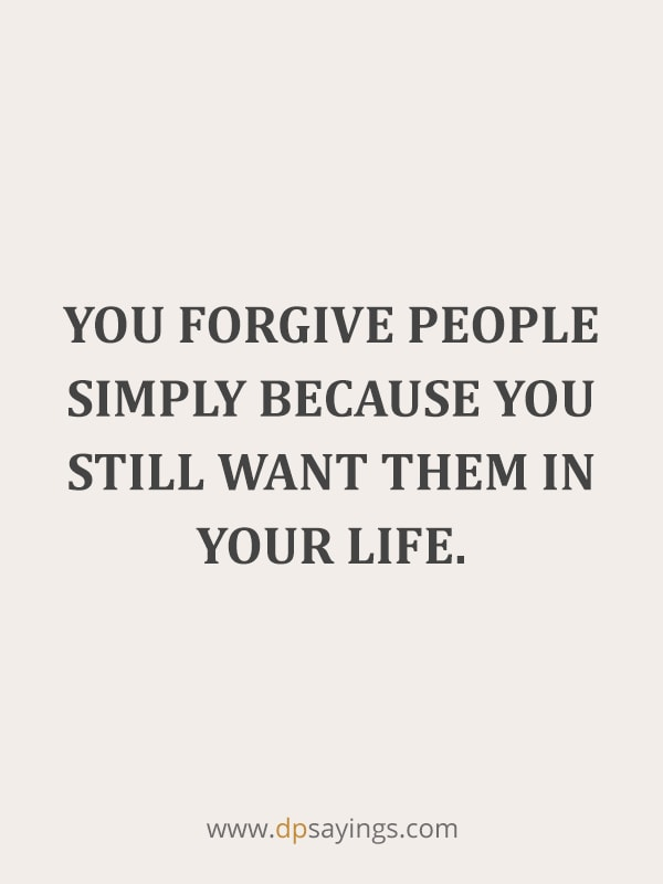 "Forgiveness Quotes And Sayings 56 ""You forgive people simply because you still want them in your life."""