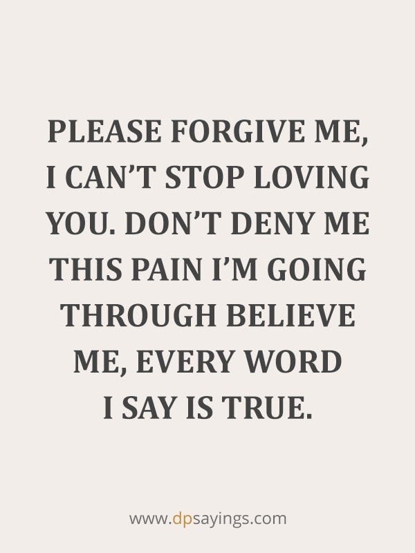 "forgive me quotes  64 ""Please forgive me, I can't stop loving you. Don't deny me this pain I'm going through believe me, every word I say is true."""