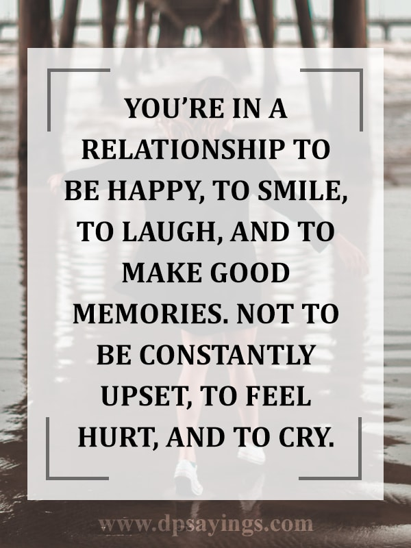 You're in a relationship to be happy but not be upset.