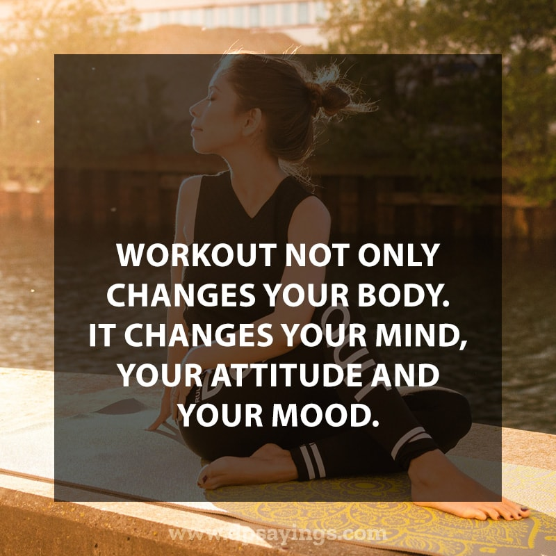 Workout not only changes your body. It changes your mind, your attitude and your mood.