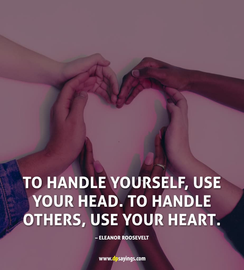 """To handle yourself, use your head. To handle others, use your heart."""