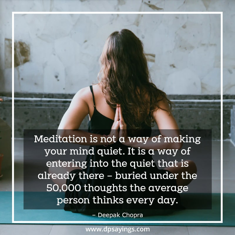 A quote on meditation Meditation is not a way of making your mind quiet. It is a way of entering into the quiet that is already there.
