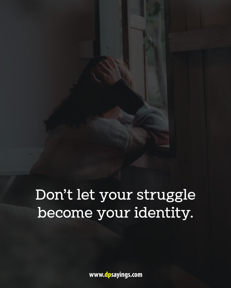 """Don't let your struggle become your identity."""