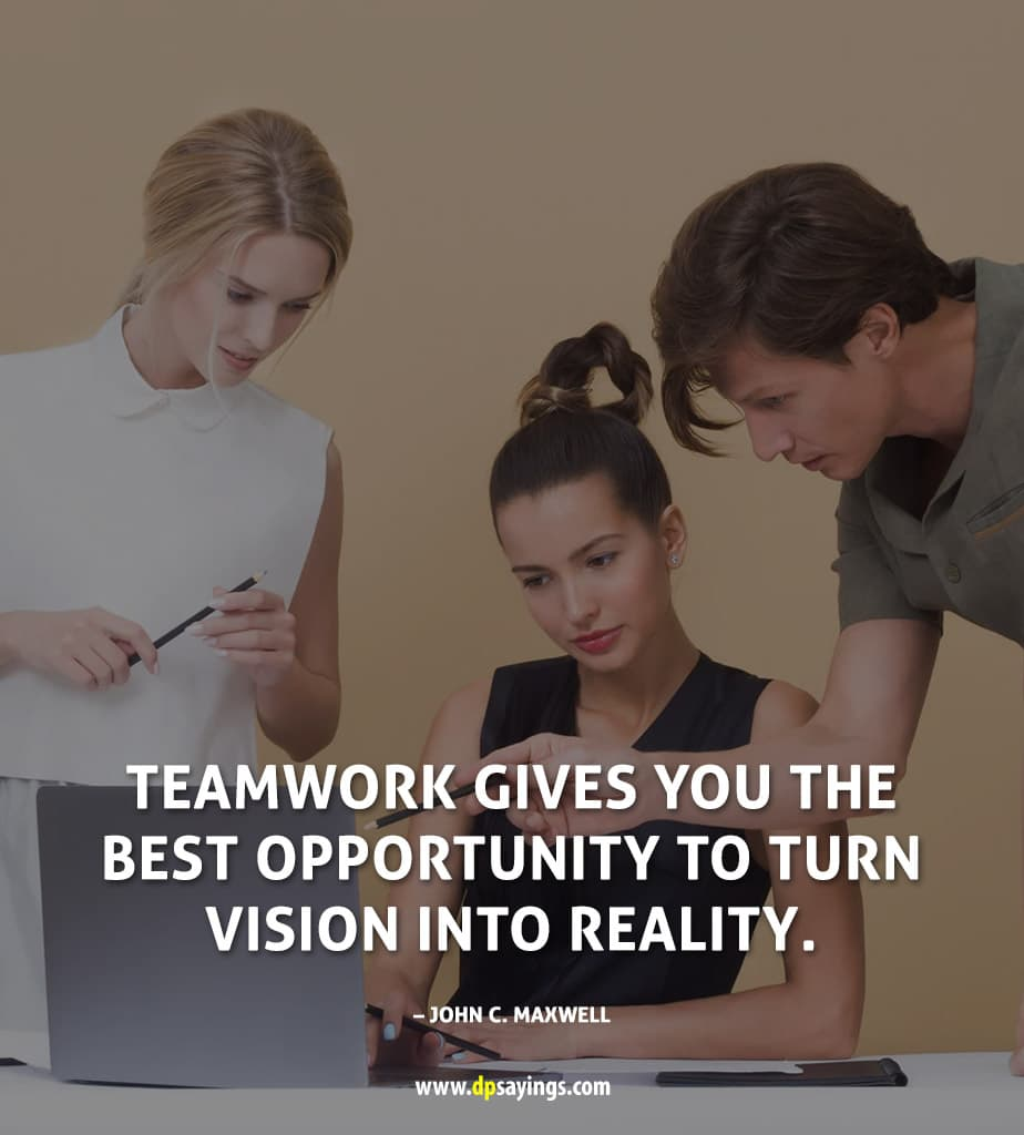 Teamwork gives you the best opportunity to turn vision into reality