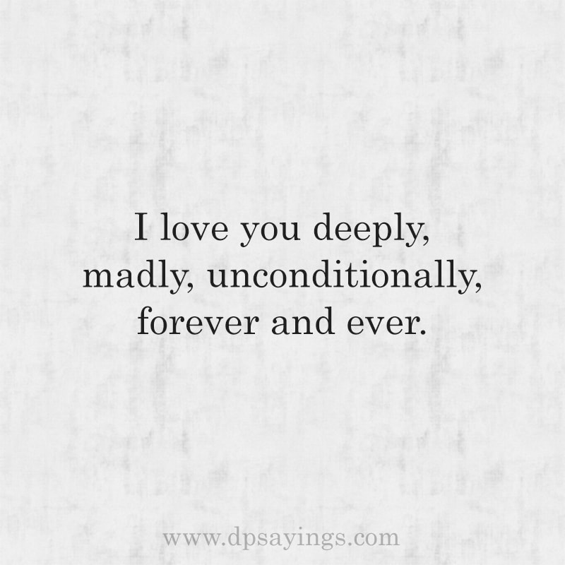 I love you deeply, madly and unconditionally.