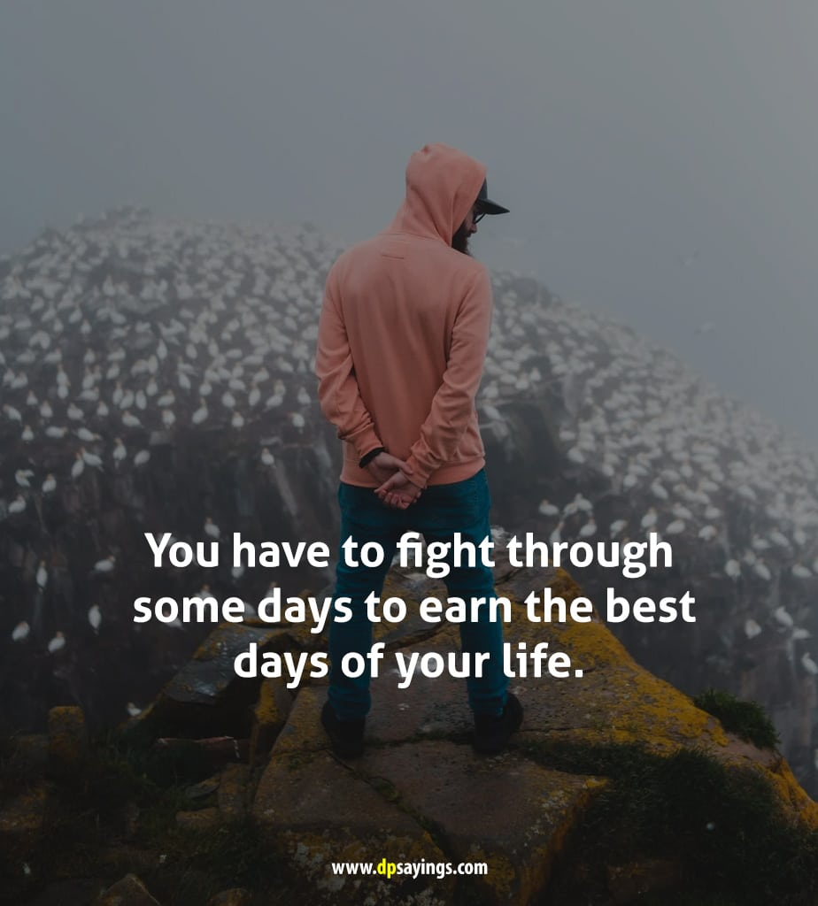 You have to fight through some days to earn the best days of your life.