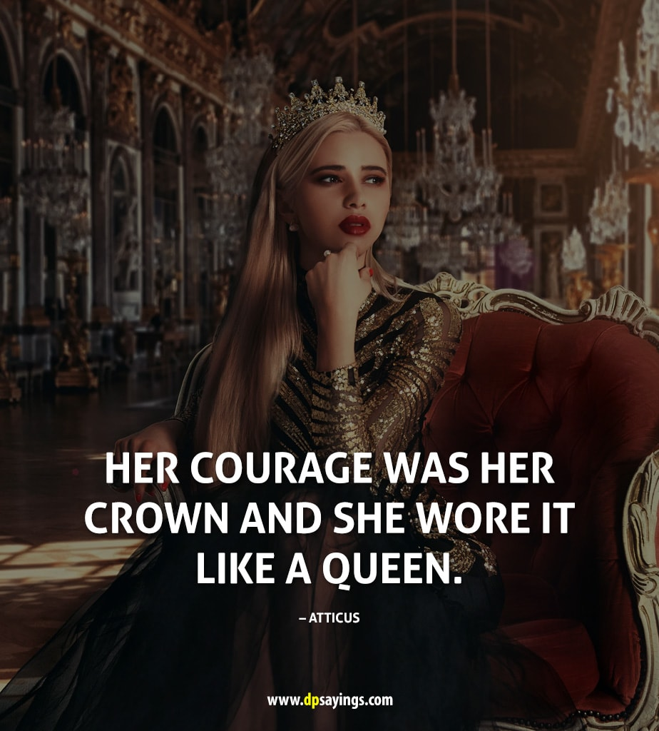 Her courage was her crown and she wore it like a queen.