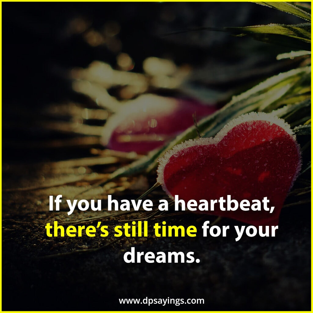 if you have a heartbeat there's still time for your dreams.
