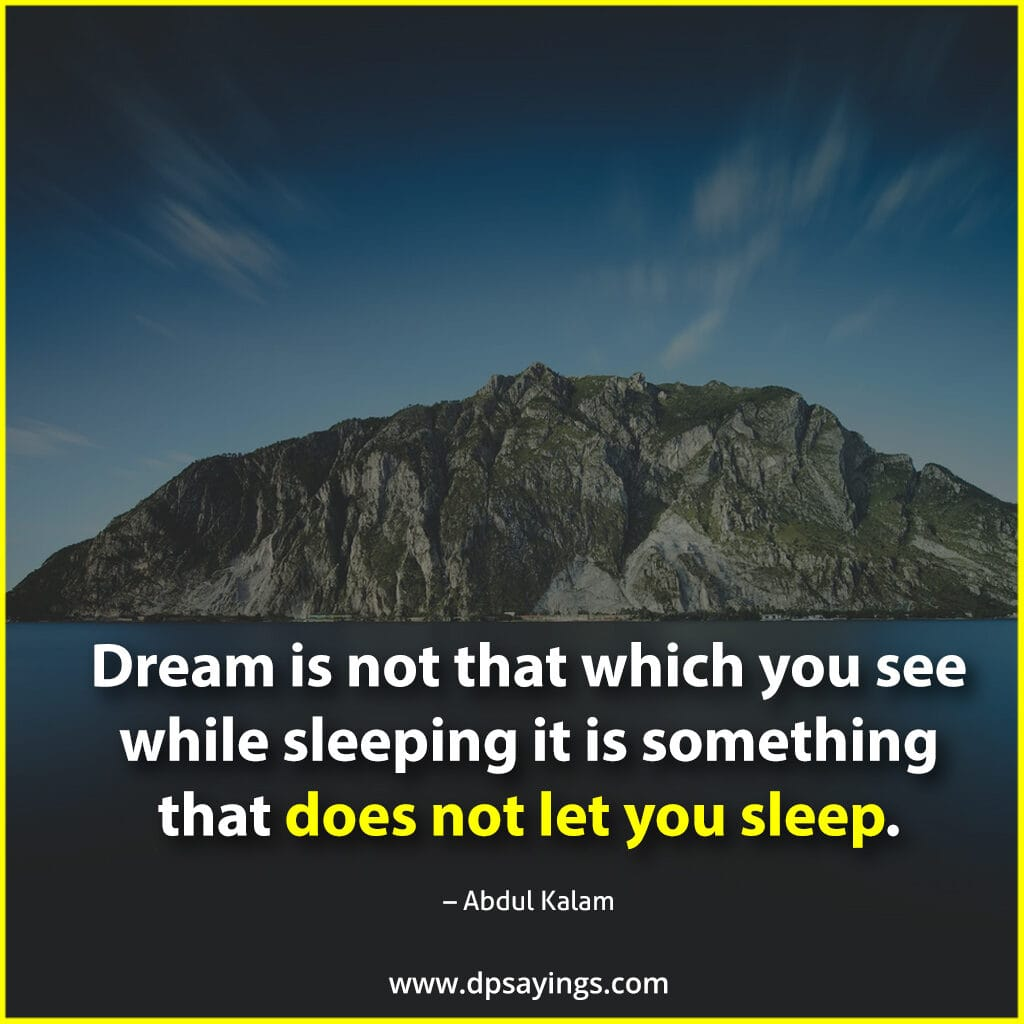 """Dream is not that which you see while sleeping it is something that does not let you sleep.""  Abdul Kalam on dreams."