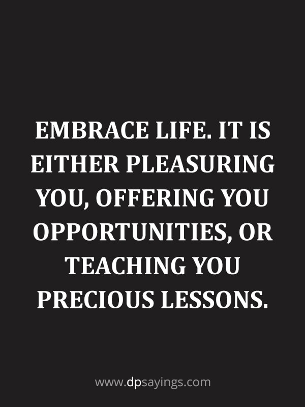 Embrace life. It is either pleasuring you, offering you opportunities.