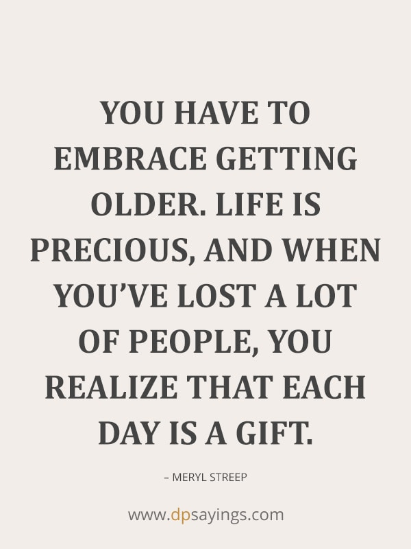 You have to embrace getting older.